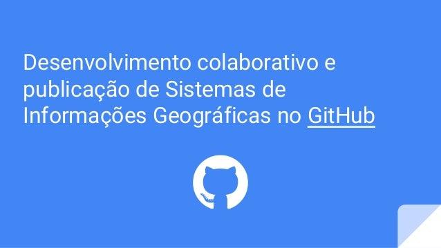 Desenvolvimento colaborativo e publicação de Sistemas de Informações Geográficas no GitHub