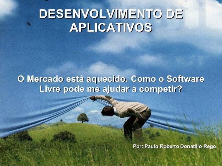 DESENVOLVIMENTO DE        APLICATIVOSO Mercado está aquecido. Como o Software    Livre pode me ajudar a competir?         ...