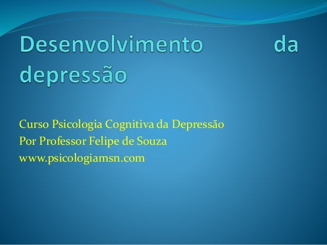 Curso Psicologia Cognitiva da Depressão  Por Professor Felipe de Souza  www.psicologiamsn.com