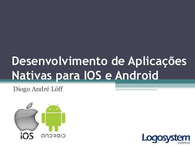Desenvolvimento de Aplicações Nativas para IOS e Android Diogo André Löff