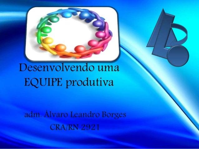 Desenvolvendo uma EQUIPE produtiva adm. Álvaro Leandro Borges CRA/RN 2921