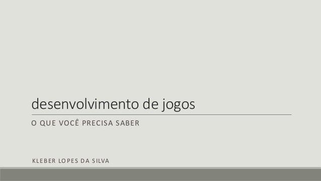 desenvolvimento de jogos O QUE VOCÊ PRECISA SABER KLEBER LOPES DA SILVA