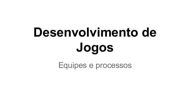 Desenvolvimento de Jogos Equipes e processos