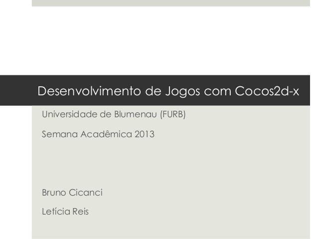 Desenvolvimento de Jogos com Cocos2d-xUniversidade de Blumenau (FURB)Semana Acadêmica 2013Bruno CicanciLetícia Reis