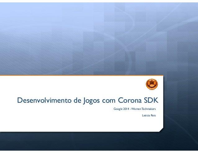 Desenvolvimento de Jogos com Corona SDK Google 2014 - Women Techmakers    !  Leticia Reis