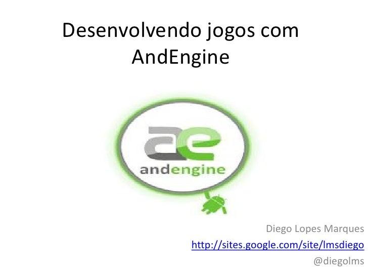 Desenvolvendo jogos com      AndEngine                             Diego Lopes Marques            http://sites.google.com/...
