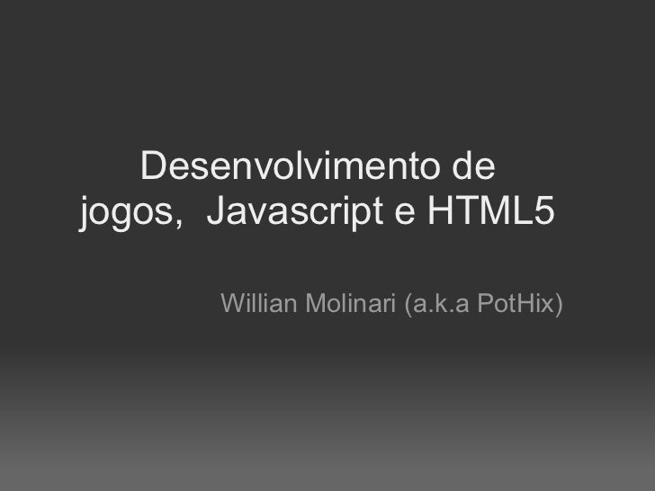 Desenvolvimento dejogos, Javascript e HTML5       Willian Molinari (a.k.a PotHix)