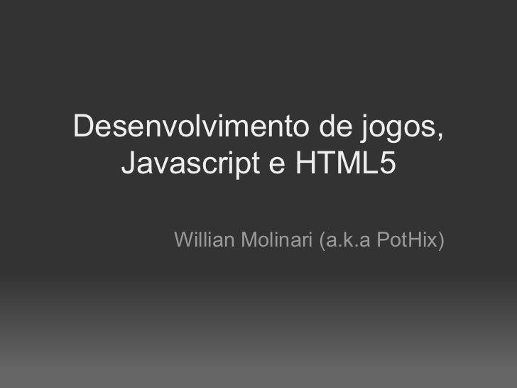 Desenvolvimento de jogos,   Javascript e HTML5      Willian Molinari (a.k.a PotHix)