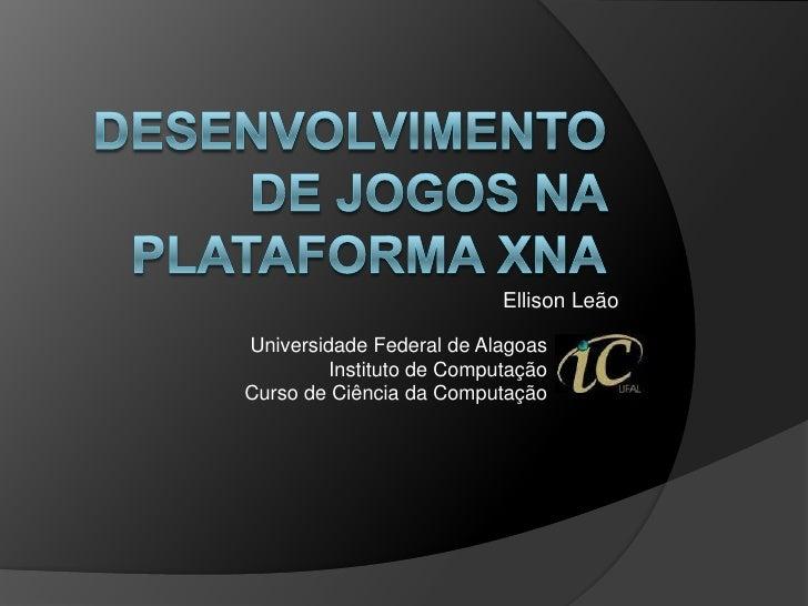 Desenvolvimento de Jogos na Plataforma XNA<br />Ellison Leão<br />Universidade Federal de Alagoas<br />Instituto de Comput...