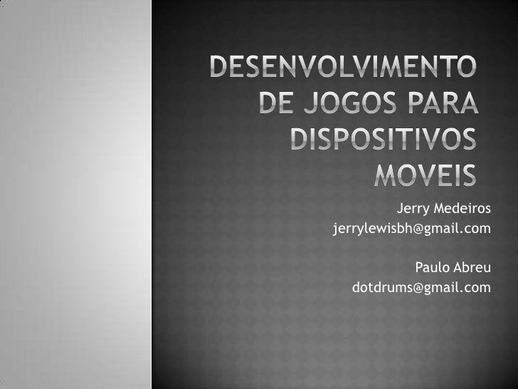 Desenvolvimento de Jogos para Dispositivos Moveis<br />Jerry Medeiros<br />jerrylewisbh@gmail.com<br />Paulo Abreu<br />do...