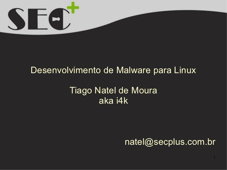Desenvolvimento de Malware para Linux        Tiago Natel de Moura               aka i4k                     natel@secplus....