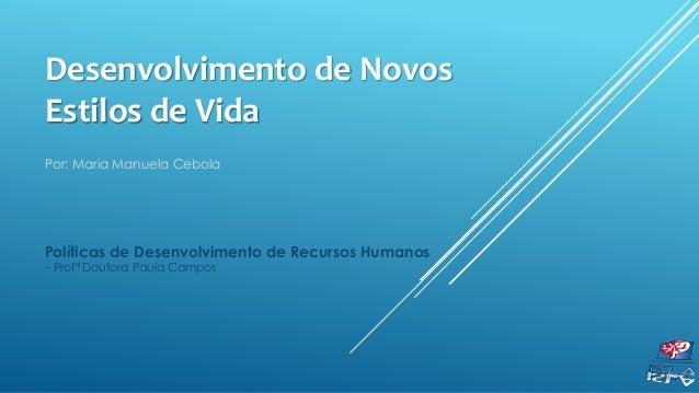 Desenvolvimento de Novos Estilos de Vida Por: Maria Manuela Cebola Políticas de Desenvolvimento de Recursos Humanos – Prof...