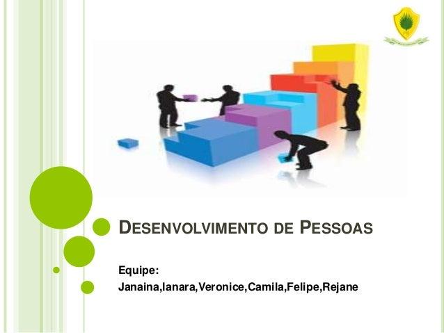 DESENVOLVIMENTO DE PESSOAS Equipe: Janaina,Ianara,Veronice,Camila,Felipe,Rejane