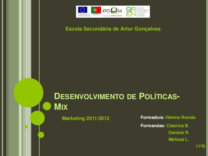Escola Secundária de Artur GonçalvesDESENVOLVIMENTO DE POLÍTICAS-MIX Marketing 2011/2012          Formadora: Helena Romão ...