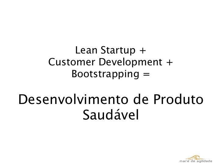 Lean Startup +    Customer Development +        Bootstrapping =Desenvolvimento de Produto         Saudável