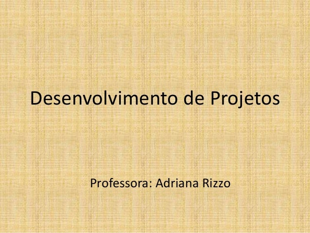 Desenvolvimento de ProjetosProfessora: Adriana Rizzo