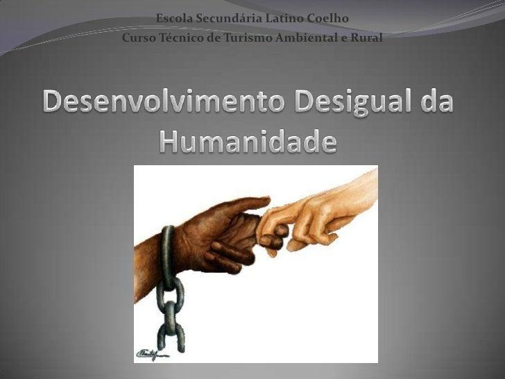 Escola Secundária Latino Coelho<br />Curso Técnico de Turismo Ambiental e Rural<br />Desenvolvimento Desigual da Humanidad...