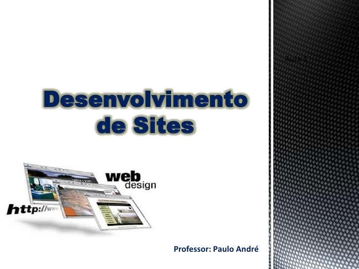 Aula 1Desenvolvimento    de Sites         Professor: Paulo André
