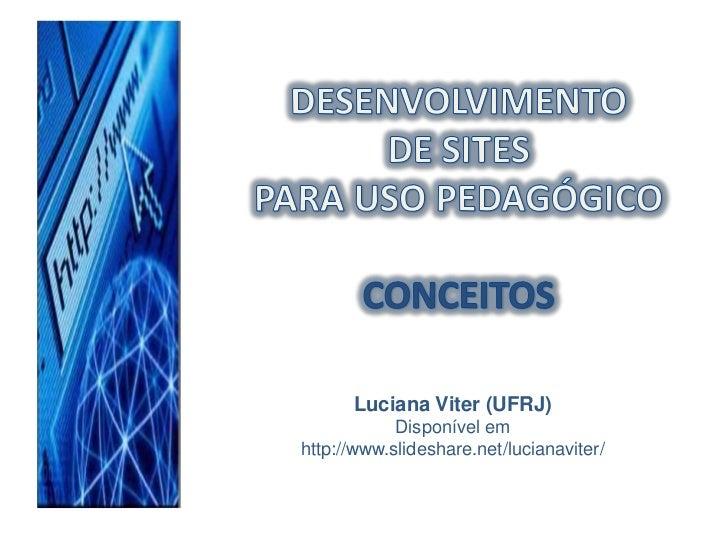 DESENVOLVIMENTO <br />DE SITES <br />PARA USO PEDAGÓGICO<br />CONCEITOS<br />Luciana Viter (UFRJ)<br />Disponível em http:...