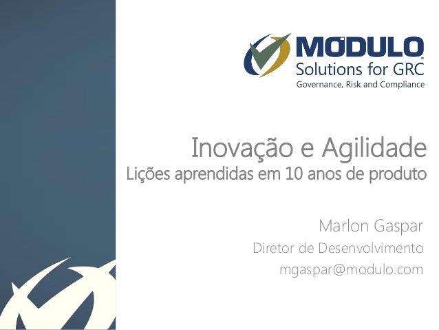 Inovação e Agilidade Lições aprendidas em 10 anos de produto  Marlon Gaspar  Diretor de Desenvolvimento  mgaspar@modulo.co...