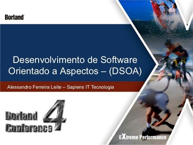Desenvolvimento de SoftwareOrientado a Aspectos – (DSOA)Alessandro Ferreira Leite – Sapiens IT Tecnologia