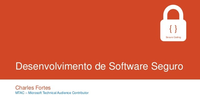 {} Secure Coding  Desenvolvimento de Software Seguro Charles Fortes MTAC – Microsoft Technical Audience Contributor