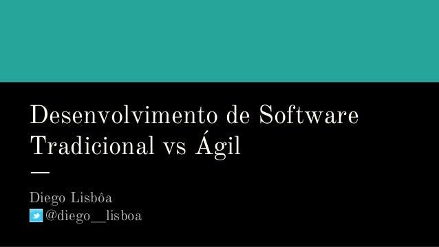 Desenvolvimento de Software Tradicional vs Ágil Diego Lisbôa @diego__lisboa