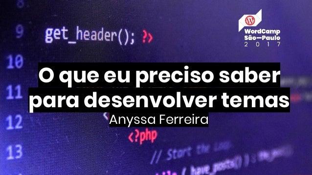 O que eu preciso saber para desenvolver temas Anyssa Ferreira