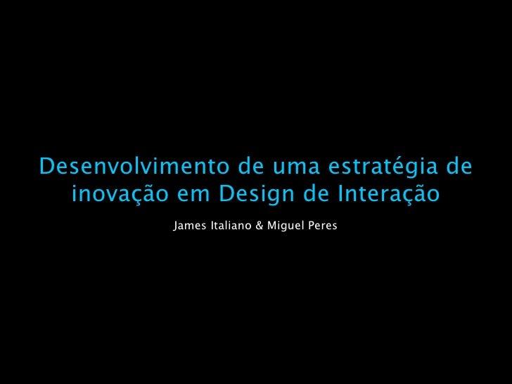 Desenvolvimento de uma estratégia de   inovação em Design de Interação            James Italiano & Miguel Peres