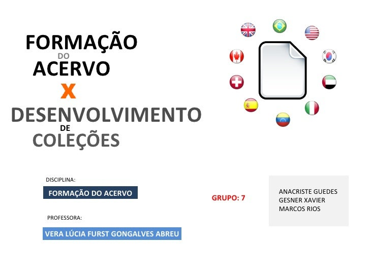ACERVO FORMAÇÃO COLEÇÕES ANACRISTE GUEDES GESNER XAVIER MARCOS RIOS DISCIPLINA: PROFESSORA: GRUPO: 7 FORMAÇÃO DO ACERVO DE...