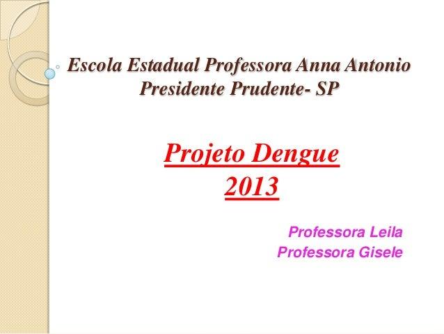 Escola Estadual Professora Anna AntonioPresidente Prudente- SPProjeto Dengue2013Professora LeilaProfessora Gisele