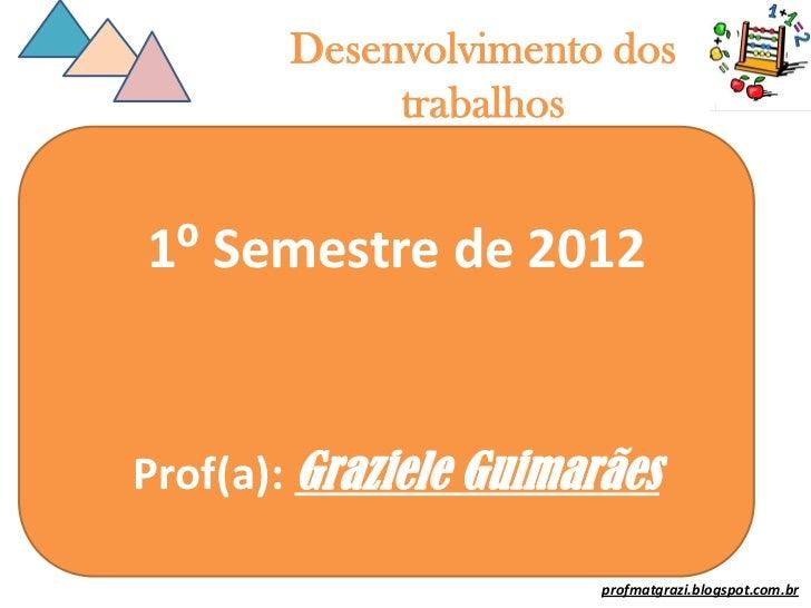 Desenvolvimento dos             trabalhos1⁰ Semestre de 2012Prof(a): Graziele Guimarães                        profmatgraz...