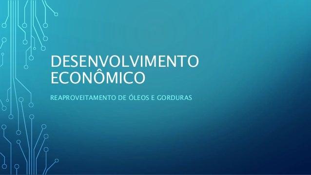 DESENVOLVIMENTO ECONÔMICO REAPROVEITAMENTO DE ÓLEOS E GORDURAS