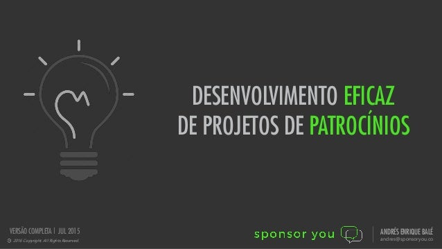 DESENVOLVIMENTO EFICAZ DE PROJETOS DE PATROCÍNIOS 2016 Copyright. All Rights Reserved. ANDRÉS ENRIQUE BALÉ andres@sponsory...