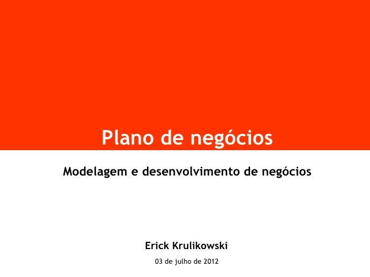 Plano de negóciosModelagem e desenvolvimento de negócios            Erick Krulikowski              03 de julho de 2012