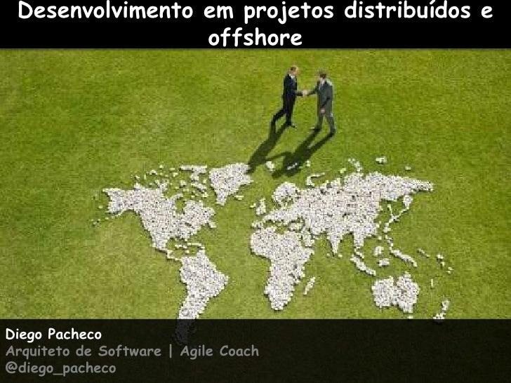 Desenvolvimento em projetos distribuídos e offshore<br />Diego Pacheco<br />Arquiteto de Software   Agile Coach<br />@dieg...