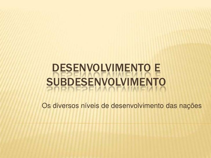 DESENVOLVIMENTO E SUBDESENVOLVIMENTOOs diversos níveis de desenvolvimento das nações