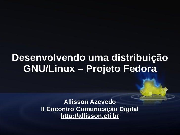 Desenvolvendo uma distribuição   GNU/Linux – Projeto Fedora                Allisson Azevedo      II Encontro Comunicação D...