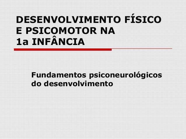 DESENVOLVIMENTO FÍSICO E PSICOMOTOR NA 1a INFÂNCIA Fundamentos psiconeurológicos do desenvolvimento