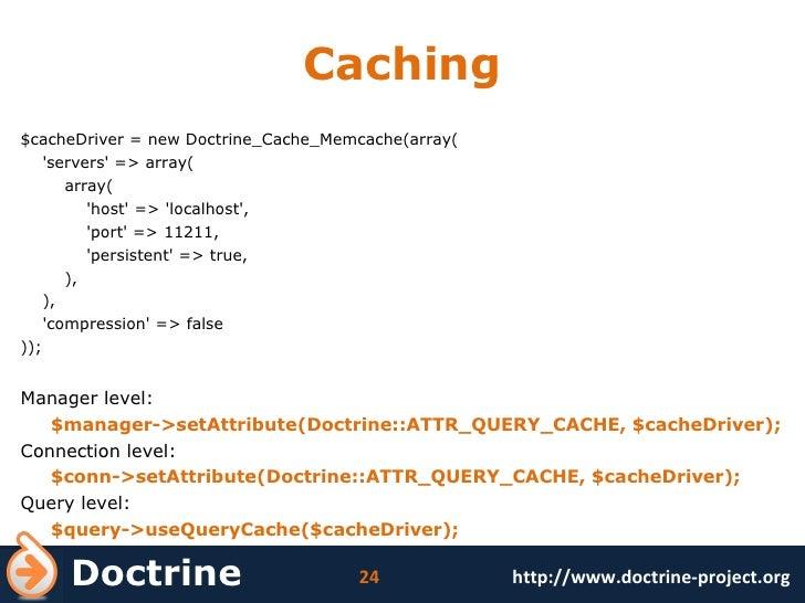 Caching <ul><li>$cacheDriver = new Doctrine_Cache_Memcache(array( </li></ul><ul><li>'servers' => array( </li></ul><ul><li>...