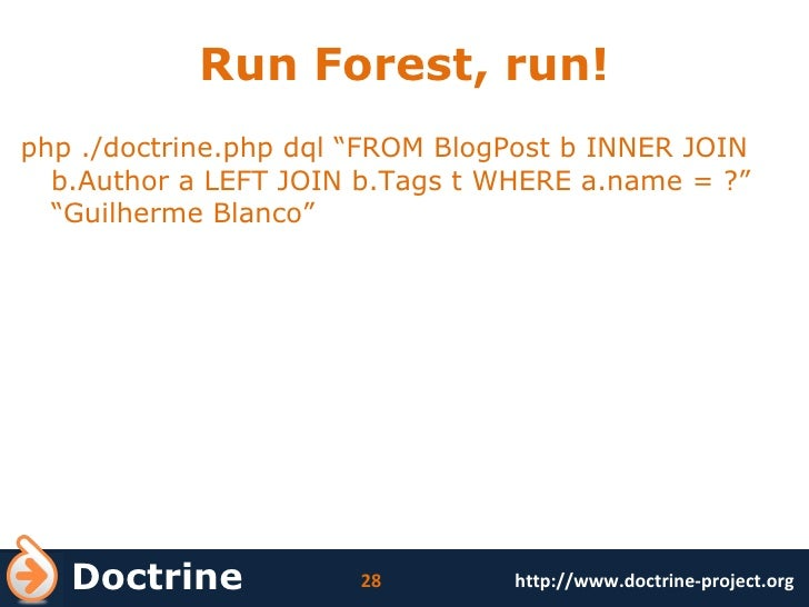 """Run Forest, run! <ul><li>php ./doctrine.php dql """"FROM BlogPost b INNER JOIN b.Author a LEFT JOIN b.Tags t WHERE a.name = ?..."""
