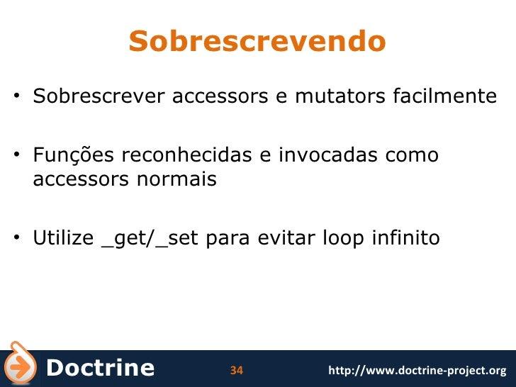 Sobrescrevendo <ul><li>Sobrescrever accessors e mutators facilmente </li></ul><ul><li>Funções reconhecidas e invocadas com...