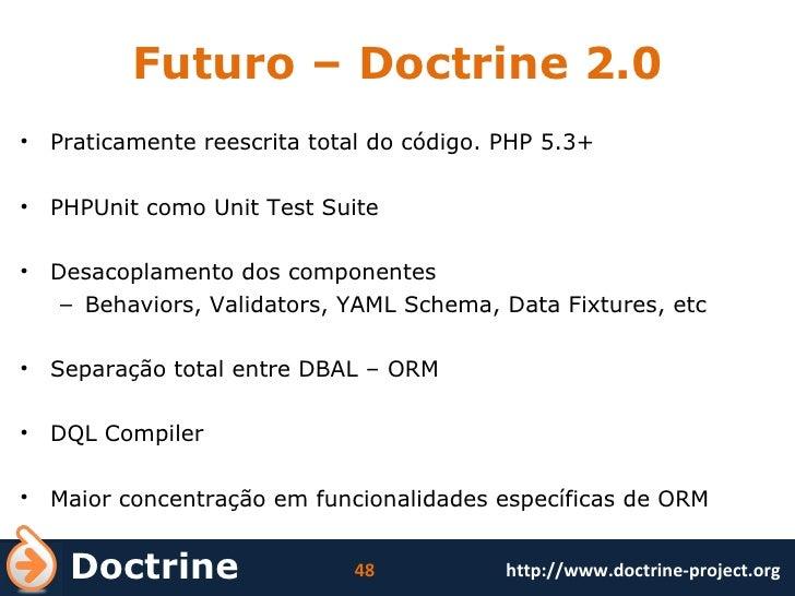 Futuro – Doctrine 2.0 <ul><li>Praticamente reescrita total do código. PHP 5.3+ </li></ul><ul><li>PHPUnit como Unit Test Su...