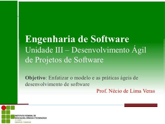 Engenharia de SoftwareUnidade III – Desenvolvimento Ágilde Projetos de SoftwareObjetivo: Enfatizar o modelo e as práticas ...