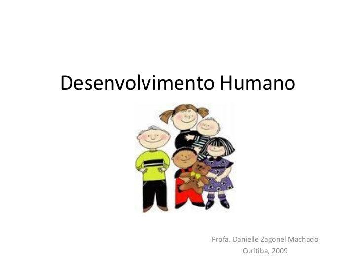 Desenvolvimento Humano                   Profa. Danielle Zagonel Machado                        Curitiba, 2009