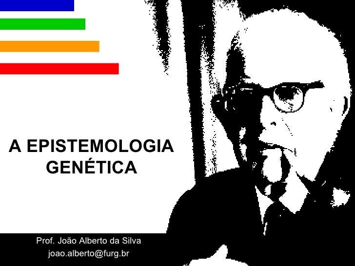 A EPISTEMOLOGIA GENÉTICA Prof. João Alberto da Silva [email_address]