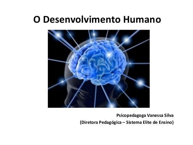 O Desenvolvimento Humano  Psicopedagoga Vanessa Silva (Diretora Pedagógica – Sistema Elite de Ensino)