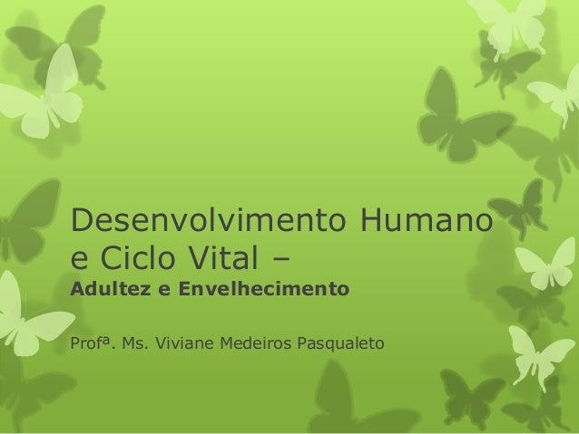 Desenvolvimento Humanoe Ciclo Vital –Adultez e EnvelhecimentoProfª. Ms. Viviane Medeiros Pasqualeto