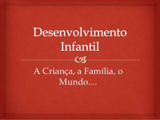 A Criança, a Família, o      Mundo....