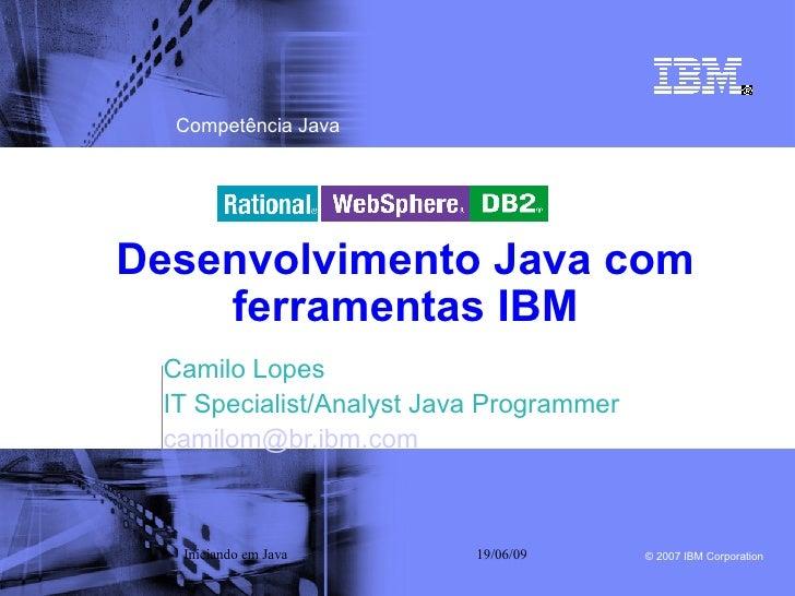 Competência Java     Desenvolvimento Java com     ferramentas IBM  Camilo Lopes  IT Specialist/Analyst Java Programmer  ca...